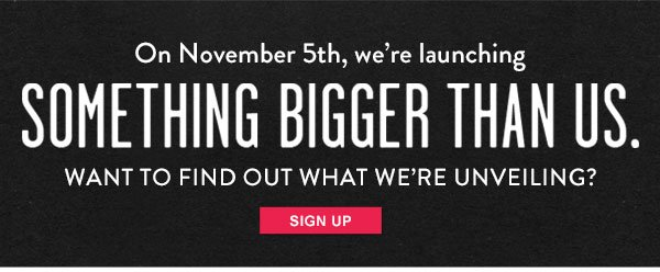 On November 5th, we're launching something bigger than us. Want to find out what we're unveiling? Get the scoop