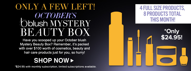 Only A Few Left! Have you scooped up your October blush Mystery Beauty Box? Remember, it's packed with over $100 worth of cosmetics, beauty and hair care products just for you, so hurry!  Shop Now>>