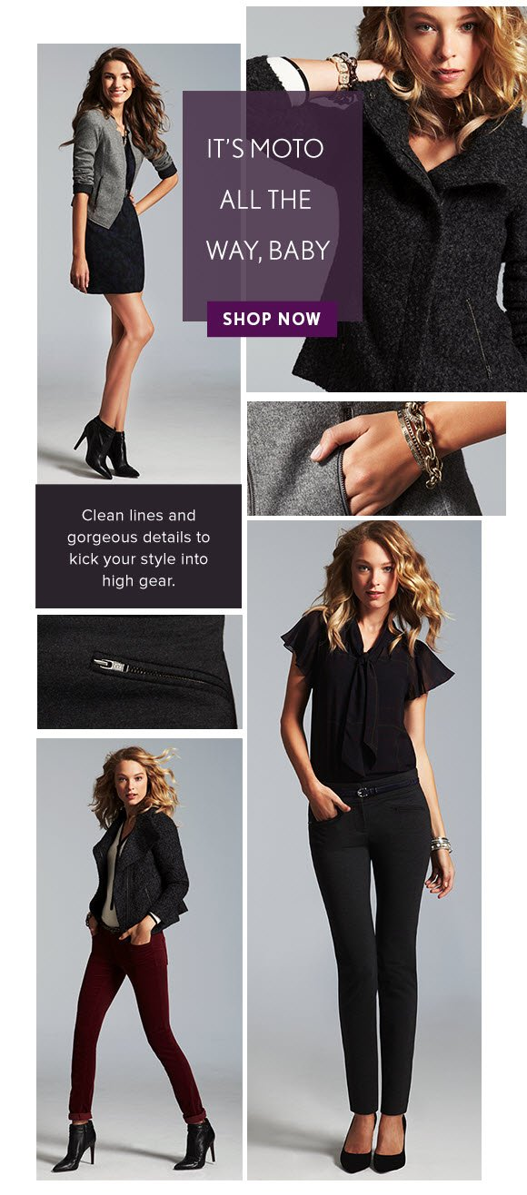 IT'S MOTO ALL THE WAY, BABY                            SHOP NOW  Clean lines and gorgeous details to kick your style into high gear.