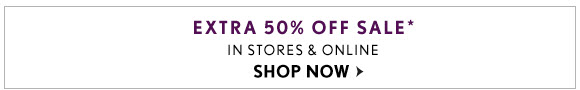 EXTRA 50% OFF SALE* IN STORES & ONLINE                            SHOP NOW