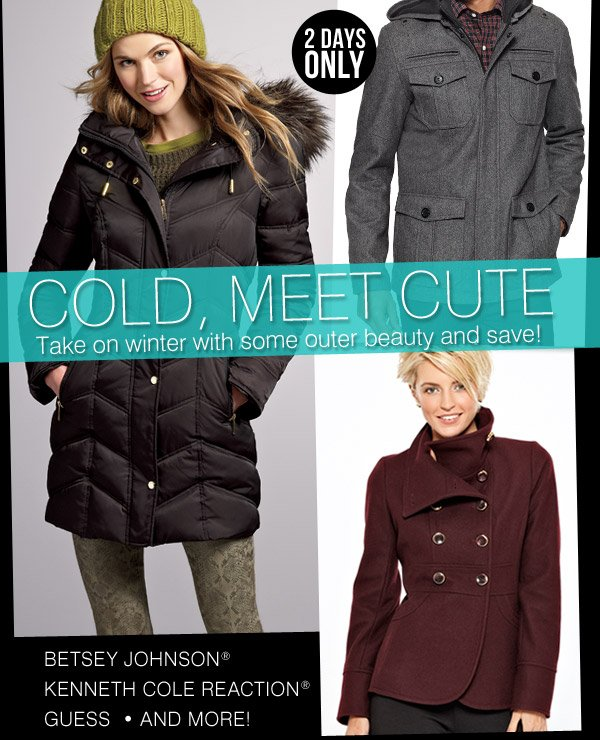 2 DAYS ONLY COLD, MEET  CUTE Take on winter with some outer beauty - and save! BETSEY JOHNSON® - KENNETH COLE  REACTION® - GUESS - AND MORE!