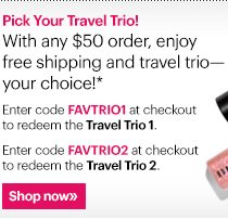 Pick Your Travel Trio! With any $50 order, enjoy free shipping and one of two exclusive trio sets-your choice!*   Travel Trio 1 Includes deluxe-sized samples of Hydrating Face Cream (7ml), Hydrating Eye Cream (3ml) and Intensive Skincare Supplement (3ml).   Enter code FAVTRIO1 at checkout to redeem.    Travel Trio 2 Includes deluxe-sized samples of Bellini High Shimmer Lip Gloss (2ml), Everything Mascara (3ml) and Extra Eye Repair Cream (2.5ml).   Enter code FAVTRIO2 at checkout to redeem.  Shop Now »