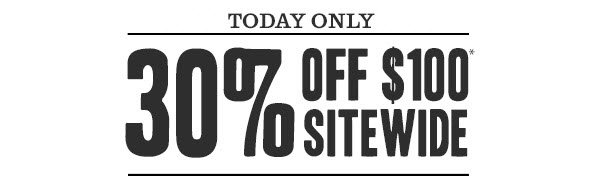 TODAY ONLY - 30% off $100* Sitewide