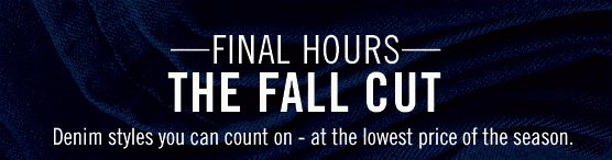 Final hours- The fall cut. Denim styles you can count on - at the lowest price of the season.