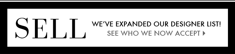 SELL | WE'VE EXPANDED OUR DESIGNER LIST! SEE WHO WE NOW ACCEPT >>