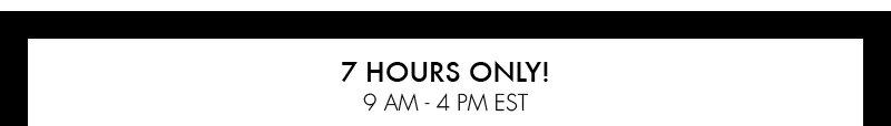 7 HOURS ONLY! 9 AM – 4 PM EST