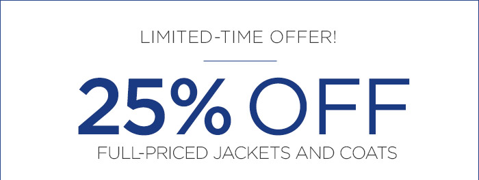 LIMITED-TIME OFFER! | 25% OFF FULL-PRICED JACKETS AND COATS