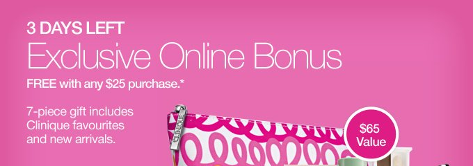 3 DAYS LEFT. Exclusive Online Bonus FREE with any $25 purchase.* 7-piece gift includes Clinique favourites and new arrivals.