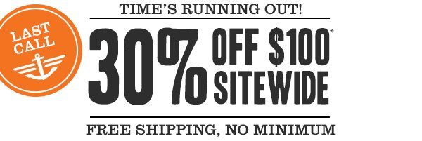 Last Call! Time's running out! 30% off $100* Sitewide + Free shipping, no minimum