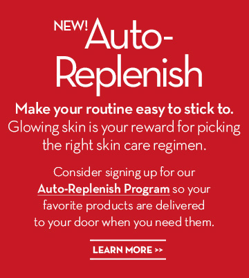 NEW! Auto-Replenish. Make your routine easy to stick to. Glowing skin is your reward for picking the right skin care regimen. Consider signing up for our Auto-Replenish Program so your favorite products are delivered to your door when you need them. LEARN MORE.