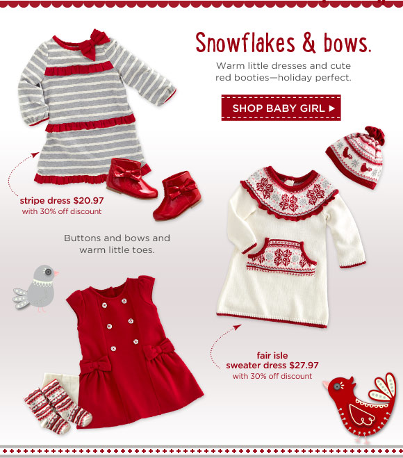 Snowflakes & bows. Warm little dresses and cute red booties - holiday perfect. Shop Baby Girl. Buttons and bows and warm little toes.
