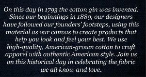 On this day in 1793 the cotton gin was invented. Since our beginnings in 1889, our designers have followed our founders' footsteps, using this material as our canvas to create products that help you look and feel your best. We use high-quality, American-grown cotton to craft apparel with authentic  American style. Join us on this historical day in celebrating the fabric we all know and love.
