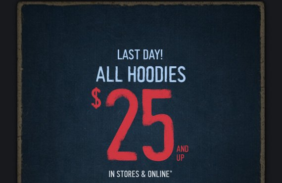 LAST DAY! ALL HOODIES $25 AND UP IN STORES & ONLINE*