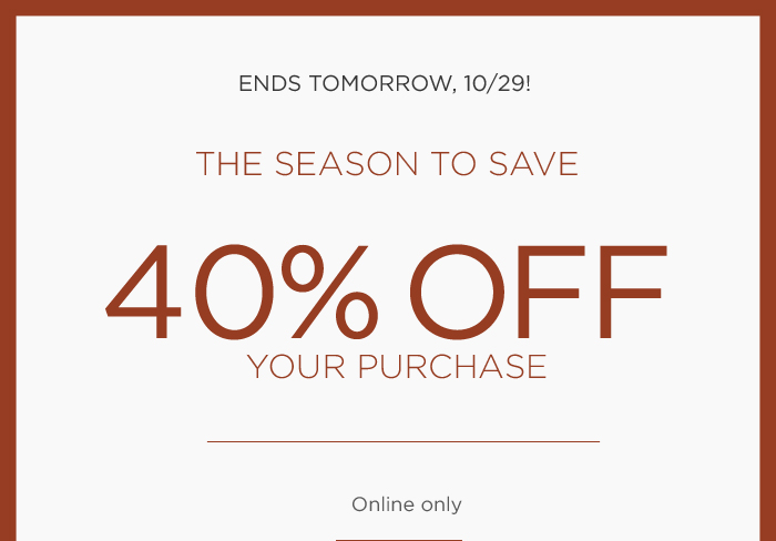 ENDS TOMORROW, 10/29! | THE SEASON TO SAVE | 40% OFF YOUR PURCHASE | Online only