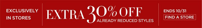 EXCLUSIVELY IN STORES   EXTRA 30% OFF ALREADY REDUCED STYLES   ENDS 10/31   FIND A STORE