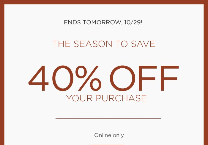 ENDS TOMORROW, 10/29!   THE SEASON TO SAVE   40% OFF YOUR PURCHASE   Online only