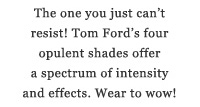 The one you just can't resist! Tom Ford's four opulent shades offer a spectrum of intensity and effects. Wear to wow!