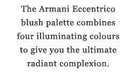 The Armani Eccentrico blush palette combines four illuminating colours to give you the ultimate radiant complexion.