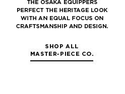 Aesthetics of function from Master-Piece Co. The Osaka equippers perfect the heritage look with an equal focus on craftsmanship and design.