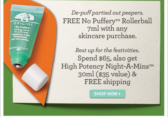 De puff partied out peepers FREE No Puffery Rollerball 7ml with any skincare purchase Rest up for the festivities Spend 65 dollars also High Potency Night A Mins 30ml 35 dollars value FIND A STORE