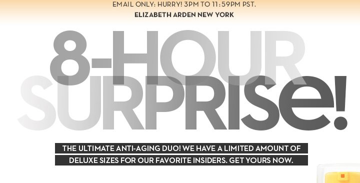 EMAIL ONLY: HURRY! 3PM TO 11:59PM PST. ELIZABETH ARDEN NEW YORK. 8-HOUR SURPRISE! THE ULTIMATE ANTI-AGING DUO! WE HAVE A LIMITED AMOUNT OF DELUXE SIZES FOR OUR FAVORITE INSIDERS. GET YOURS NOW.