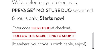 We've selected you to receive a PREVAGE® MOISTURE DUO secret gift. 8 hours only. Starts now! Enter code SECRETDUO at checkout. FOLLOW THIS SECRET LINK TO SHOP. (Members: your code is combinable, enjoy!)