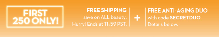 FIRST 250 ONLY! FREE SHIPPING save on ALL beauty. Hurry! Ends at 11:59 PST. + FREE ANTI-AGING DUO with code SECRETDUO. Details below.