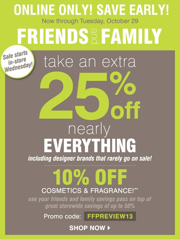 Online Only! Friends and Family Save early through Tuesday, October  29 Extra 25% off nearly everything, including designer brands that  rarely go on sale! 10% off cosmetics and fragrance** Promo code:  FFPREVIEW13 Use your Friends & Family Savings pass on top of sitewide  savings of up to 50% Shop now
