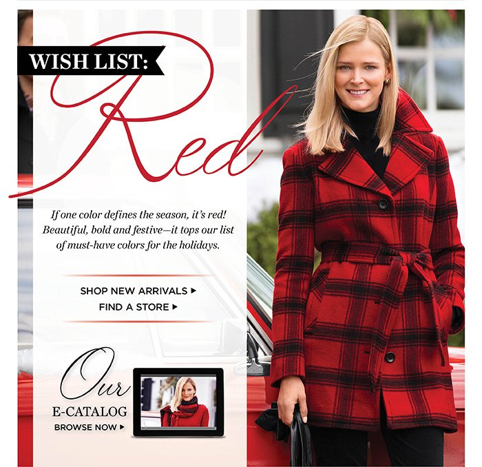 Wish List: If one color defines the season, it's red! Beautiful, bold and festive - it tops our list of must-have colors for the holidays. Shop New Arrivals. Find a Store. Browse our E-Catalog.