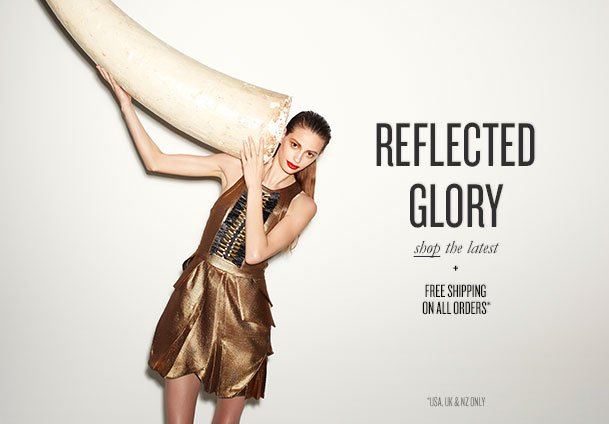 REFLECTED GLORY - shop the latest + FREE SHIPPING ON ALL ORDERS* *USA, UK & NZ ONLY
