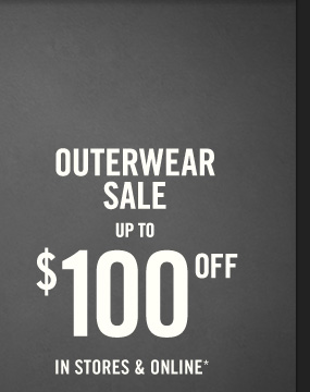 OUTERWEAR SALE UP TO $100 OFF IN STORES & ONLINE*