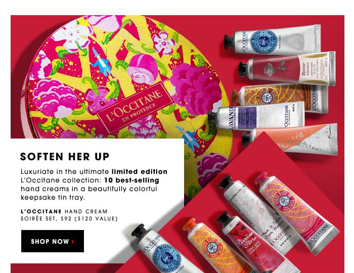 SOFTEN HER UP. Luxuriate in the ultimate limited-edition L'Occitane collection: 10 best-selling hand creams in a beautiful keepsake tin tray. L'Occitane Hand Cream Soirée Set, $92.00 (a $120 value). SHOP NOW.