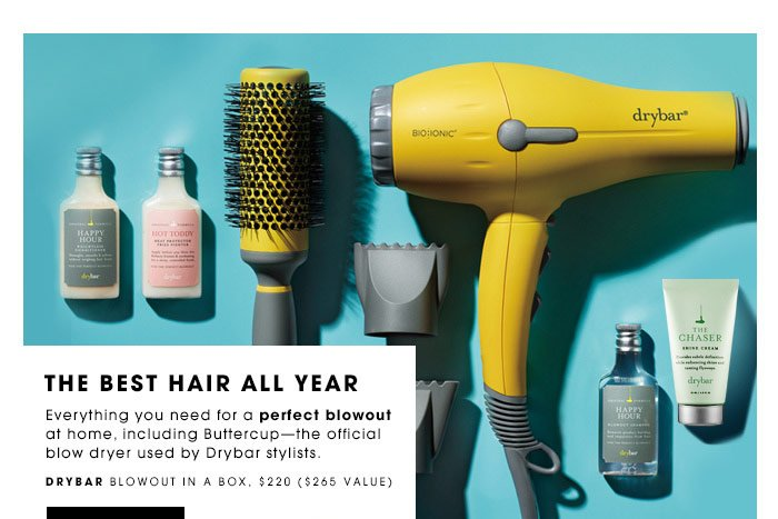 THE BEST HAIR ALL YEAR. Everything you need for a perfect blowout at home, including Buttercup—the official blow dryer used by Drybar stylists. DRYBAR Blowout In A Box, $220 (a $265 value). SHOP NOW.