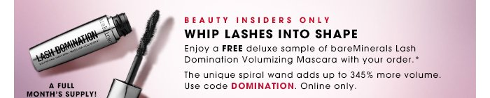 Beauty Insiders Only. WHIP LASHES INTO SHAPE. Enjoy a free deluxe sample of bareMinerals Lash Domination Volumizing Mascara with your order.* A full month's supply! The unique spiral wand and adds up to 345% more volume. Use code DOMINATION. Online only. SHOP NOW.