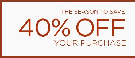 THE SEASON TO SAVE | 40% OFF YOUR PURCHASE