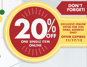DON'T FORGET! 20% OFF ONE SINGLE ITEM ONLINE EXCLUSIVE ONLINE OFFER FOR THIS EMAIL ADDRESS ONLY OFFER EXPIRES 11/17/13