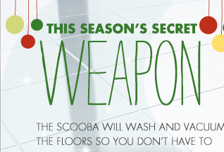 THIS SEASON'S SECRET WEAPON THE SCOOBA WILL WASH AND VACUUM THE FLOORS SO YOU DON'T HAVE TO