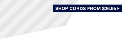 SHOP CORDS FROM $26.95