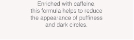 Enriched with caffeine, this formula helps to reduce the appearance of puffiness and dark circles.