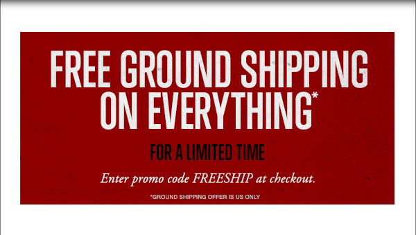 FREE GROUND SHIPPING ON EVERYTHING FOR A LIMITED TIME ONLY*