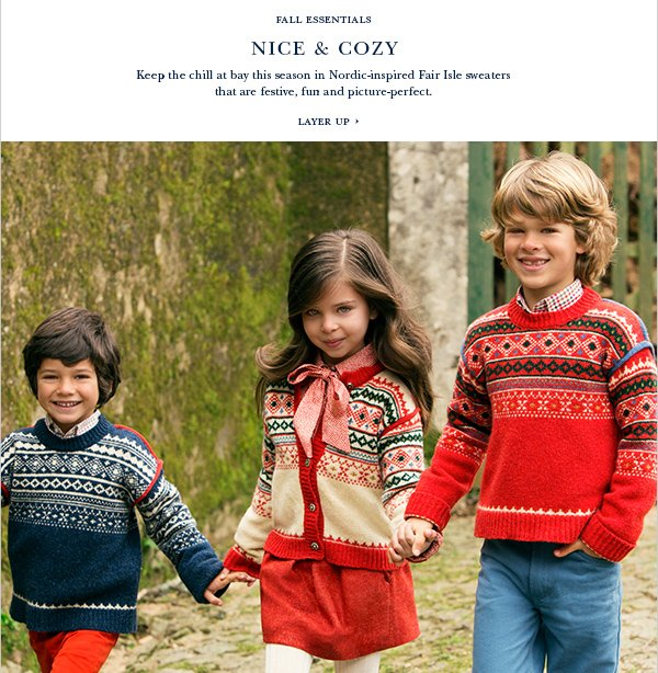 Fall Essentials NICE & COZY Keep the chill at bay this season in Nordic-inspired Fair Isle sweaters that are festive, fun and picture-perfect. LAYER UP