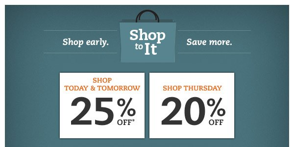 Shop to it. Shop early. Save more. Shop Today & Tomorrow: 25% OFF* Shop Thursday: 20% OFF