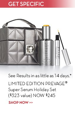GET SPECIFIC. See Results in as little as 14 days.* LIMITED EDITION PREVAGE® Super Serum Holiday Set ($323 value) NOW $245. SHOP NOW.