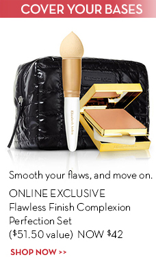 COVER YOUR BASES. Smooth your flaws, and move on. ONLINE EXCLUSIVE Flawless Finish Complexion Perfection Set ($51.50 value) NOW $42. SHOP NOW.