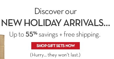 Discover our NEW HOLIDAY ARRIVALS... Up to 55% savings + free shipping. SHOP GIFT SETS NOW. (Hurry... they won't last.)
