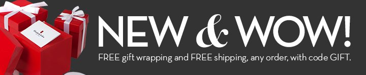 NEW & WOW! FREE gift wrapping and FREE shipping, any order, with code GIFT.