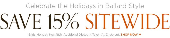 Celebrate the Holidays in Ballard Style: Save 15% Sitewide. Ends Monday, Nov. 18th.  Discount Taken At Checkout.