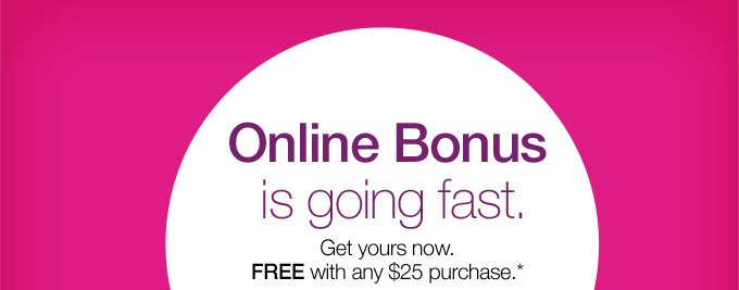 Online Bonus is going fast. Get yours now. FREE with any $25 purchase.*