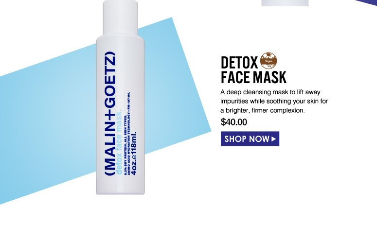 Detox Face Mask A deep cleansing mask to lift away impurities while soothing your skin for a brighter, firmer complexion.  $40.00 Shop Now>>
