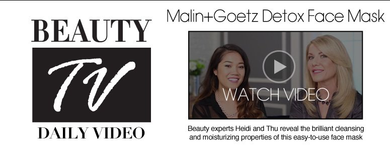 Beauty TV Daily Video Malin+Goetz Detox Face Mask Beauty experts Heidi and Thu reveal the brilliant cleansing and moisturizing properties of this easy-to-use face mask. Watch Video>>